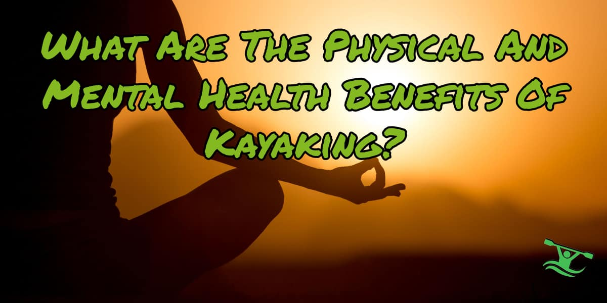 Physical And Mental Health Benefits Of Kayaking